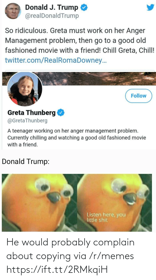 ridiculous: Donald J. Trump  @realDonaldTrump  So ridiculous. Greta must work on her Anger  Management problem, then go to a good old  fashioned movie with a friend! Chill Greta, Chill!  twitter.com/RealRomaDowney..  Follow  Greta Thunberg  @GretaThunberg  A teenager working on her anger management problem.  Currently chilling and watching a good old fashioned movie  with a friend.  Donald Trump:  Listen here, you  little shit He would probably complain about copying via /r/memes https://ift.tt/2RMkqiH