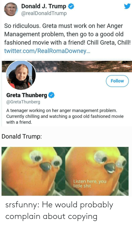 ridiculous: Donald J. Trump  @realDonaldTrump  So ridiculous. Greta must work on her Anger  Management problem, then go to a good old  fashioned movie with a friend! Chill Greta, Chill!  twitter.com/RealRomaDowney..  Follow  Greta Thunberg  @GretaThunberg  A teenager working on her anger management problem.  Currently chilling and watching a good old fashioned movie  with a friend.  Donald Trump:  Listen here, you  little shit srsfunny:  He would probably complain about copying