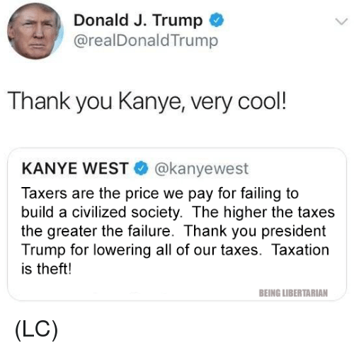 Kanye, Memes, and Taxes: Donald J. Trump  @realDonaldTrump  Thank you Kanye, very cool!  KANYE WEST @kanyewest  Taxers are the price we pay for failing to  build a civilized society. The higher the taxes  the greater the failure. Thank you president  Trump for lowering all of our taxes. Taxation  is theft!  BEING LIBERTARIAN (LC)