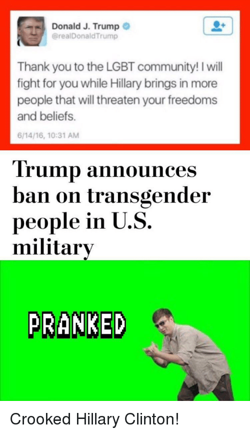 Community, Hillary Clinton, and Lgbt: Donald J. Trump  @realDonaldTrump  Thank you to the LGBT community! I will  fight for you while Hillary brings in more  people that will threaten your freedoms  and beliefs.  6/14/16, 10:31 AM  Trump announces  ban on transgender  people in U.S.  military  PRANKED <p>Crooked Hillary Clinton!</p>