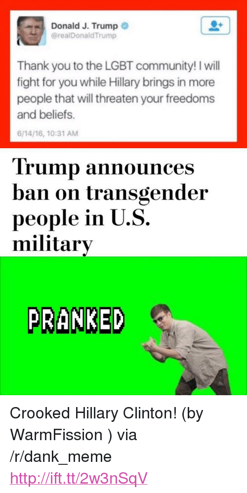 """Community, Dank, and Hillary Clinton: Donald J. Trump  @realDonaldTrump  Thank you to the LGBT community! I will  fight for you while Hillary brings in more  people that will threaten your freedoms  and beliefs.  6/14/16, 10:31 AM  Trump announces  ban on transgender  people in U.S.  military  PRANKED <p>Crooked Hillary Clinton! (by WarmFission ) via /r/dank_meme <a href=""""http://ift.tt/2w3nSqV"""">http://ift.tt/2w3nSqV</a></p>"""