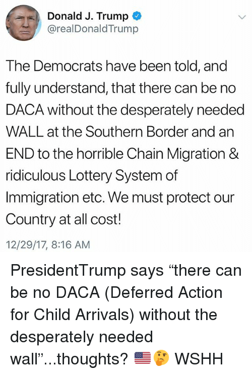 "Lottery, Memes, and Wshh: Donald J. Trump  @realDonaldTrump  The Democrats have been told, and  fully understand, that there can be no  DACA without the desperately needed  WALL at the Southern Border and an  END to the horrible Chain Migration &  ridiculous Lottery System of  Immigration etc. We must protect our  Country at all cost!  12/29/17, 8:16 AM PresidentTrump says ""there can be no DACA (Deferred Action for Child Arrivals) without the desperately needed wall""...thoughts? 🇺🇸🤔 WSHH"