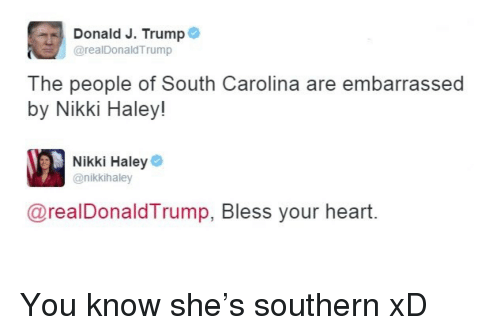 Heart, Trump, and Nikki Haley: Donald J. Trump  @realDonaldTrump  The people of South Carolina are embarrassed  by Nikki Haley!  Nikki Haley  @nikkihaley  @realDonaldTrump, Bless your heart. <p>You know she&rsquo;s southern xD</p>