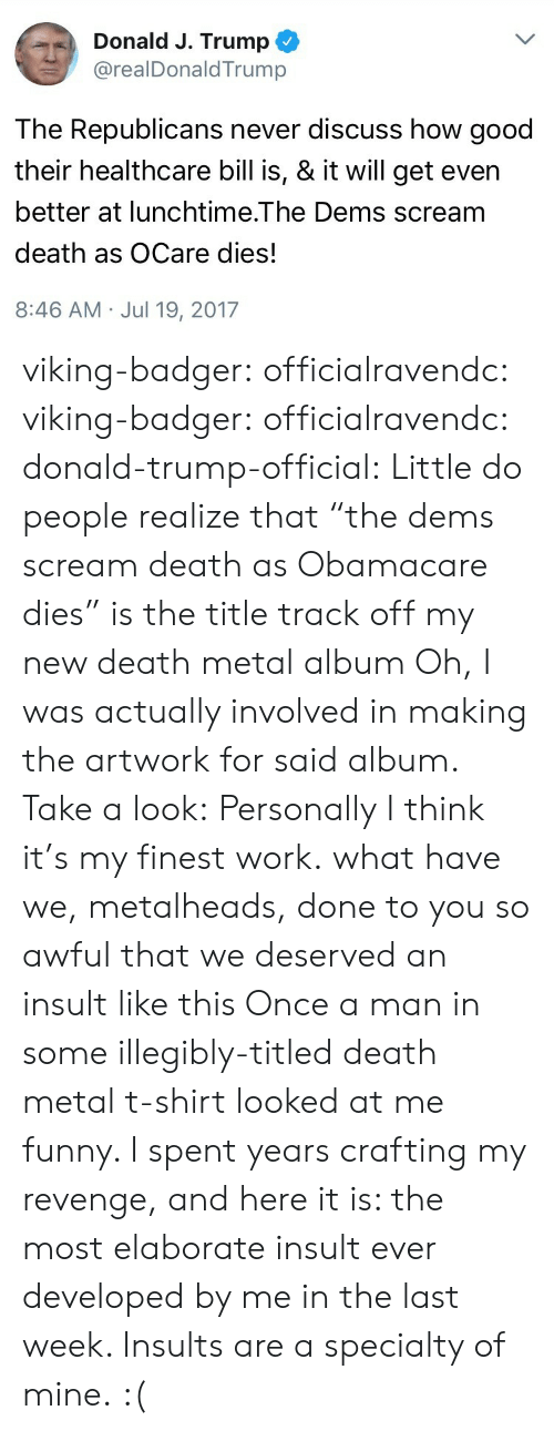 """Donald Trump, Funny, and Revenge: Donald J. Trump  @realDonaldTrump  The Republicans never discuss how good  their healthcare bill is, & it will get even  better at lunchtime.The Dems scream  death as OCare dies!  8:46 AM Jul 19, 2017 viking-badger: officialravendc:   viking-badger:  officialravendc:   donald-trump-official: Little do people realize that """"the dems scream death as Obamacare dies"""" is the title track off my new death metal album Oh, I was actually involved in making the artwork for said album. Take a look: Personally I think it's my finest work.   what have we, metalheads, done to you so awful that we deserved an insult like this  Once a man in some illegibly-titled death metal t-shirt looked at me funny. I spent years crafting my revenge, and here it is: the most elaborate insult ever developed by me in the last week. Insults are a specialty of mine.   :("""