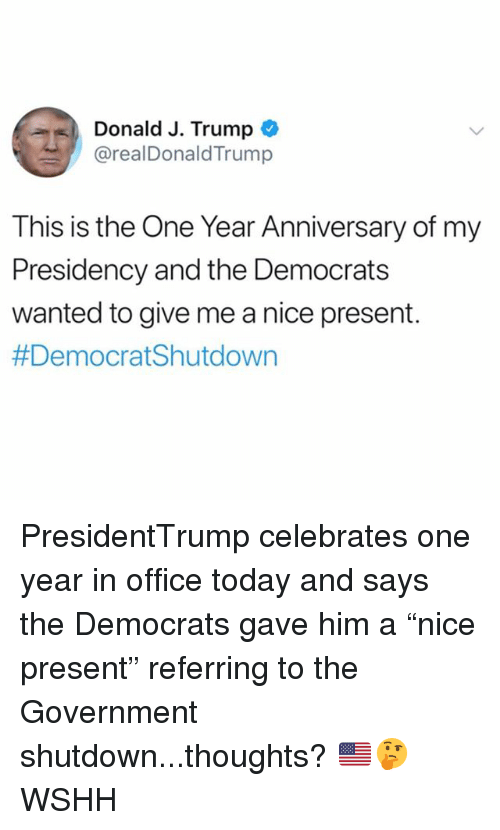 """Memes, Wshh, and Office: Donald J. Trump  @realDonaldTrump  This is the One Year Anniversary of my  Presidency and the Democrat:s  wanted to give me a nice present.  PresidentTrump celebrates one year in office today and says the Democrats gave him a """"nice present"""" referring to the Government shutdown...thoughts? 🇺🇸🤔 WSHH"""