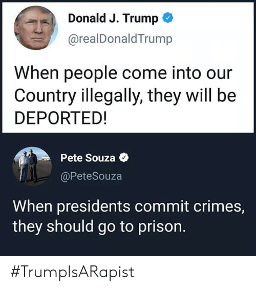 Prison, Presidents, and Trump: Donald J. Trump  @realDonaldTrump  When people come into our  Country illegally, they will be  DEPORTED!  Pete Souza  @PeteSouza  When presidents commit crimes,  they should go to prison. #TrumpIsARapist