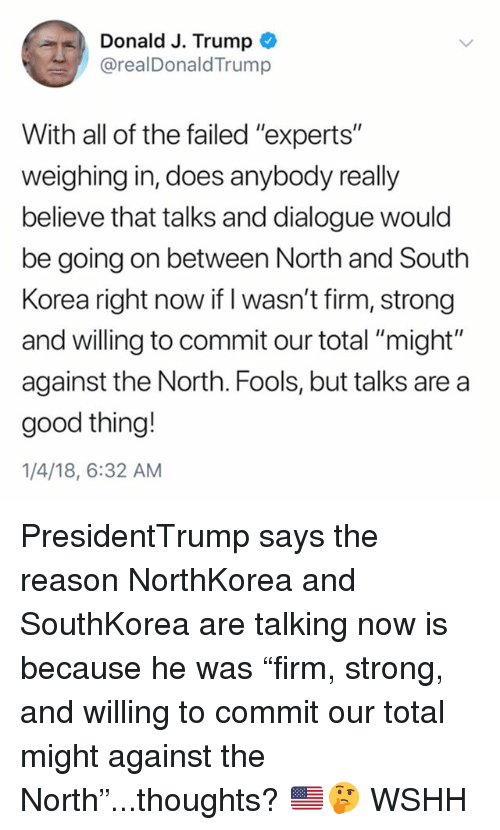 "Memes, Wshh, and Good: Donald J. Trump  @realDonaldTrump  With all of the failed ""experts""  weighing in, does anybody really  believe that talks and dialogue would  be going on between North and South  Korea right now if I wasn't firm, strong  and willing to commit our total ""might""  against the North. Fools, but talks are a  good thing!  1/4/18, 6:32 AM PresidentTrump says the reason NorthKorea and SouthKorea are talking now is because he was ""firm, strong, and willing to commit our total might against the North""...thoughts? 🇺🇸🤔 WSHH"