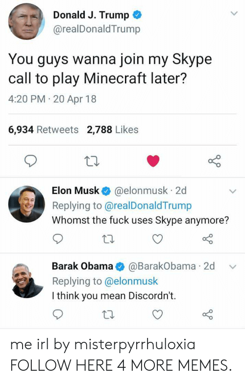 Dank, Memes, and Minecraft: Donald J. Trump  @realDonaldTrump  You guys wanna join my Skype  call to play Minecraft later?  4:20 PM 20 Apr 18  6,934 Retweets 2,788 Likes  Elon Musk @elonmusk 2d  Replying to @realDonaldTrump  Whomst the fuck uses Skype anymore?  Barak Obama@BarakObama 2d v  Replying to @elonmusk  I think you mean Discordn't.  to me irl by misterpyrrhuloxia FOLLOW HERE 4 MORE MEMES.