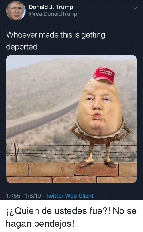 Twitter, Trump, and Web: Donald J. Trump  @realDonaldTrunp  Whoever made this is getting  deported  17:55 1/8/19 Twitter Web Client ¡¿Quien de ustedes fue?! No se hagan pendejos!