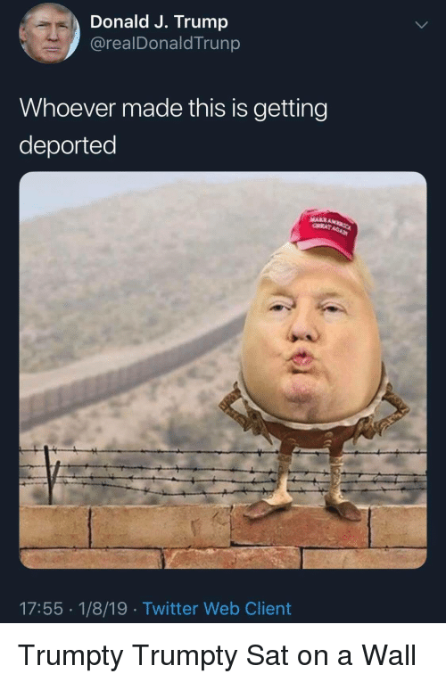 Twitter, Trump, and Sat: Donald J. Trump  @realDonaldTrunp  Whoever made this is getting  deported  17:55 1/8/19 Twitter Web Client Trumpty Trumpty Sat on a Wall