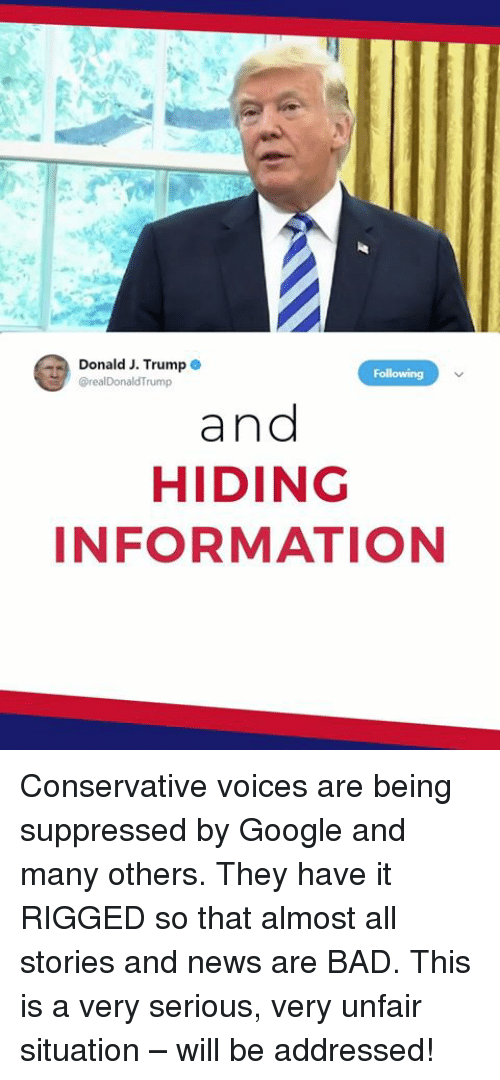 Bad, Google, and News: Donald J. Trump  rump  and  HIDING  INFORMATION Conservative voices are being suppressed by Google and many others. They have it RIGGED so that almost all stories and news are BAD. This is a very serious, very unfair situation – will be addressed!