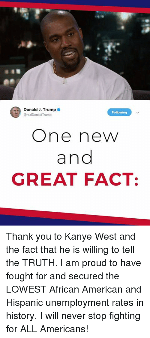 i am proud: Donald J. Trump  rump  One new  and  GREAT FACT: Thank you to Kanye West and the fact that he is willing to tell the TRUTH. I am proud to have fought for and secured the LOWEST African American and Hispanic unemployment rates in history. I will never stop fighting for ALL Americans!