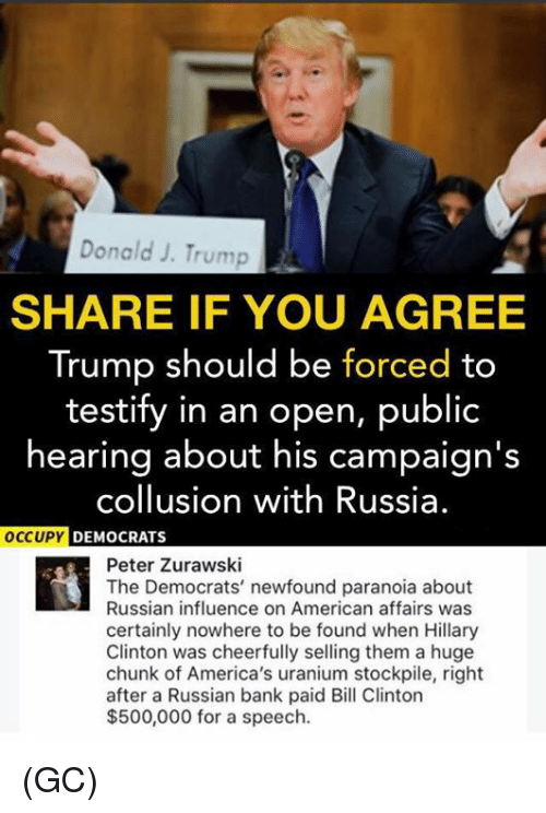 Trumped: Donald J. Trump  SHARE IF YOU AGREE  Trump should be forced to  testify in an open, public  hearing about his campaign's  collusion with Russia.  DEMOCRATS  Peter Zurawski  The Democrats' newfound paranoia about  Russian influence on American affairs was  certainly nowhere to be found when Hillary  Clinton was cheerfully selling them a huge  chunk of America's uranium stockpile, right  after a Russian bank paid Bill Clinton  $500,000 for a speech. (GC)