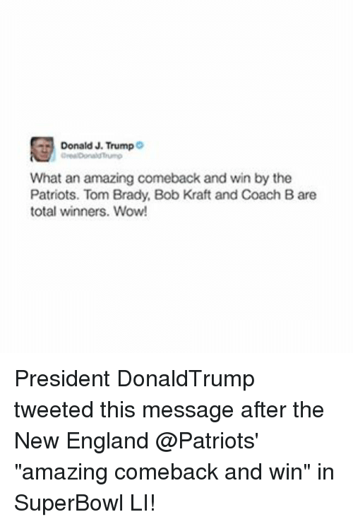 "Memes, New England Patriots, and 🤖: Donald J. Trump  What an amazing comeback and win by the  Patriots. Tom Brady, Bob Kraft and Coach Bare  total winners. Wow! President DonaldTrump tweeted this message after the New England @Patriots' ""amazing comeback and win"" in SuperBowl LI!"