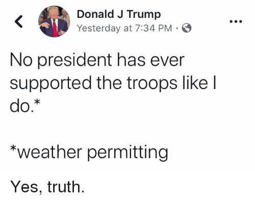 Trump, Weather, and Truth: Donald J Trump  Yesterday at 7:34 PM  No president has ever  supported the troops like l  *weather permitting Yes, truth.
