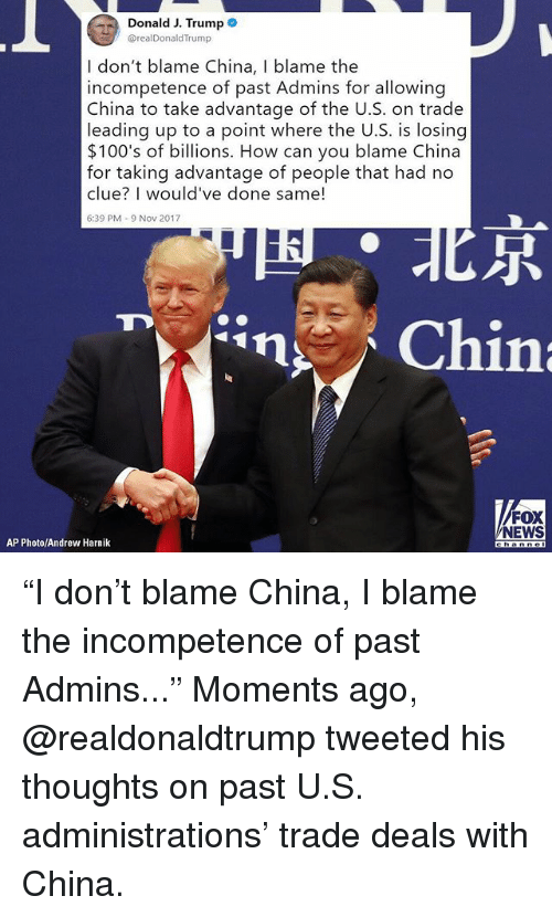 "Memes, News, and China: Donald J. Trumpe  @realDonaldTrump  I don't blame China, I blame the  incompetence of past Admins for allowing  China to take advantage of the U.S. on trade  leading up to a point where the U.S. is losing  $100's of billions. How can you blame China  for taking advantage of people that had no  clue? I would've done same!  6:39 PM-9 Nov 2017  尽  FOX  NEWS  AP Photo/Andrew Harnik ""I don't blame China, I blame the incompetence of past Admins..."" Moments ago, @realdonaldtrump tweeted his thoughts on past U.S. administrations' trade deals with China."