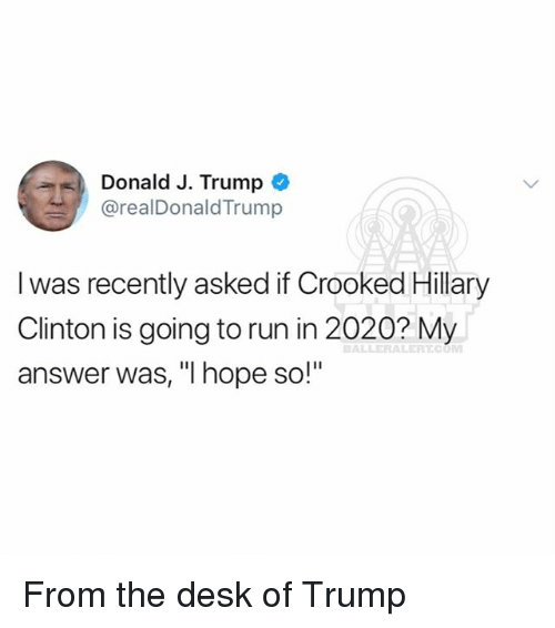 """Hillary Clinton, Memes, and Run: Donald J. Trumpo  @realDonaldTrump  l was recently asked if Crooked Hillary  Clinton is going to run in 2020? My  answer was, """"I hope so!"""" From the desk of Trump"""