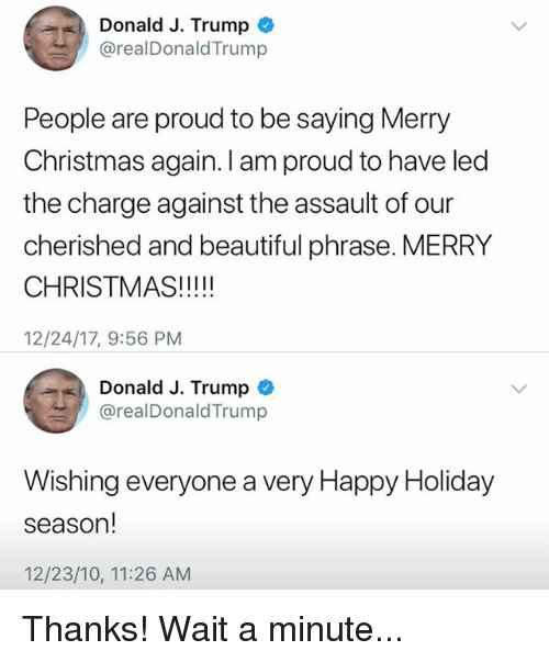 Beautiful, Christmas, and Funny: Donald J. Trumpo  @realDonaldTrump  People are proud to be saying Merry  Christmas again. I am proud to have led  the charge against the assault of our  cherished and beautiful phrase. MERRY  CHRISTMAS!!!!  12/24/17, 9:56 PM  Donald J. Trump  @realDonaldTrump  Wishing everyone a very Happy Holiday  season!  12/23/10, 11:26 AM Thanks! Wait a minute...