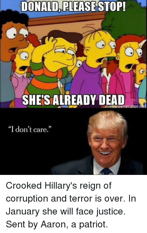 Memes, Patriotic, and Justice: DONALD PLEASE STOP!  SHETSALREADY DEAD  imemegenerator.  I don't care. Crooked Hillary's reign of corruption and terror is over. In January she will face justice.  Sent by Aaron, a patriot.