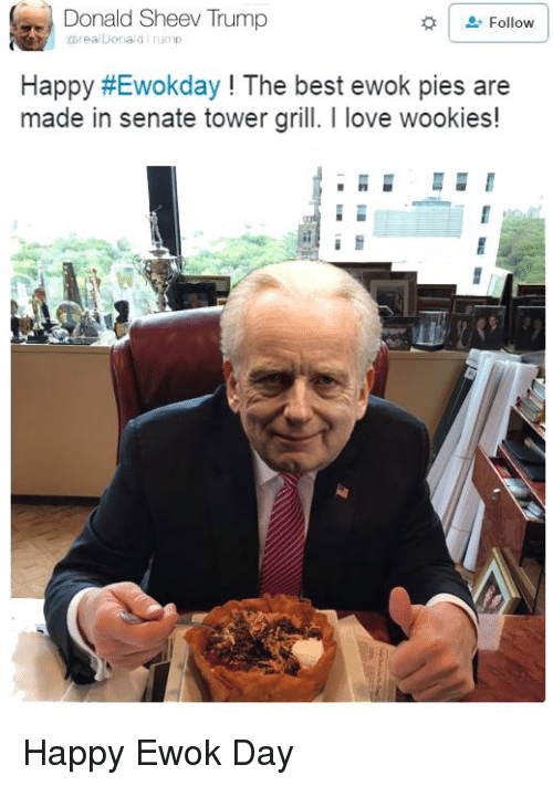 wookies: Donald Sheev Trump  Follow  ealDonald  Happy HEwokday The best ewok pies are  made in senate tower grill. love wookies! Happy Ewok Day