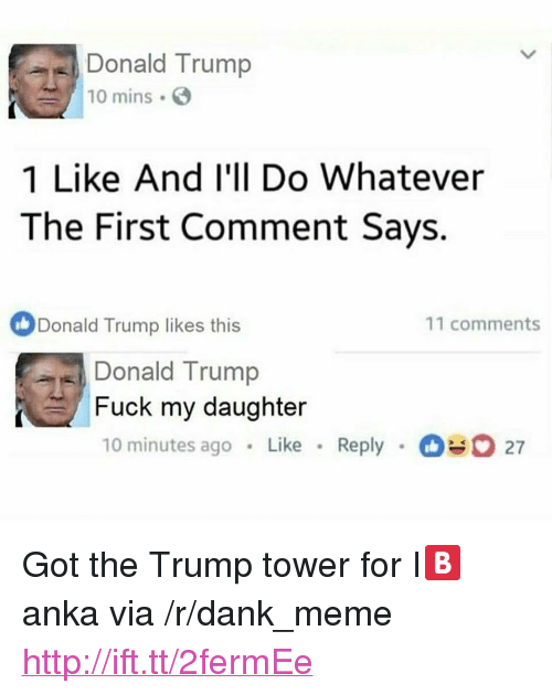 "Dank, Donald Trump, and Meme: Donald Trump  10 mins .  1 Like And l'll Do Whatever  The First Comment Says.  Donald Trump likes this  11 comments  Donald Trump  Fuck my daughter  10 minutes ago . Like . Reply .。.. 27 <p>Got the Trump tower for I🅱️anka via /r/dank_meme <a href=""http://ift.tt/2fermEe"">http://ift.tt/2fermEe</a></p>"
