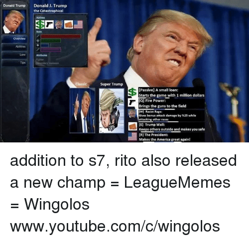 Small Loan: Donald Trump  Donald J.Trump  the Catastrophical  Abilities  Tips  Classic  Super Trump  [Passive] A small loan:  Starts the game with 1 million dollars  [Q] Fire Power:  Brings the guns to the field  W) Racist Rage:  Gives bonus attack damage by %25 while  attacking other races  [E] Trump Wall:  Keeps others outside and makes you safe  E IRI The President:  HMakes the America great again! addition to s7, rito also released a new champ  = LeagueMemes =  Wingolos www.youtube.com/c/wingolos