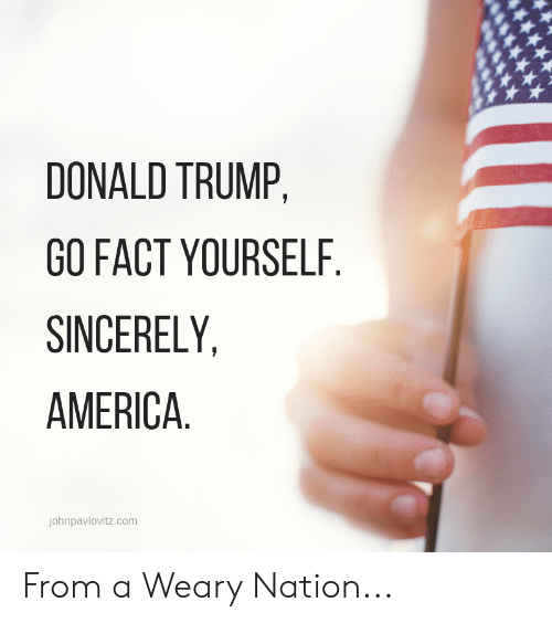 America, Donald Trump, and Sincerely: DONALD TRUMP,  GO FACT YOURSELF.  SINCERELY,  AMERICA  johnpavlovitz.com From a Weary Nation...