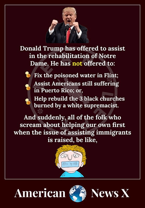Be Like, Donald Trump, and Memes: Donald 'Trump has offered to assist  in the rehabilitation of Notre  Dame. He has not offered to:  O Fix the poisoned water in Flint;  Assist Americans still suffering  n Puerto Rico; or,  Help rebuild the 3 black churches  burned by a white supremacist.  And suddenly, all of the folk who  scream about helping our own first  when the issue of assisting immigrants  is raised, be like,  AmericaNews X