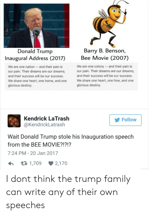Bee Movie, Destiny, and Donald Trump: Donald Trump  Inaugural Address (2017)  Barry B. Benson,  Bee Movie (2007)  We are one nation and their pain is  our pain. Their dreams are our dreams  and their success will be our success.  We share one heart, one home, and one  glorious destiny  We are one colonyand their pain i  our pain. Their dreams are our dreams;  and their success will be our success.  We share one heart, one hive, and one  glorious destiny.  Kendrick LaTrash  @KendrickLatrash  Follow  Wait Donald Trump stole his Inauguration speech  from the BEE MOVIE?!?!?  7:24 PM- 20 Jan 2017  1,709  2,170 I dont think the trump family can write any of their own speeches