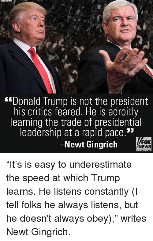 "Donald Trump, Memes, and News: ""Donald Trump is not the president  his critics feared. He is adroitly  learning the trade of presidential  leadership at a rapid pace.""  -Newt Gingrich  FOX  NEWS ""It's is easy to underestimate the speed at which Trump learns. He listens constantly (I tell folks he always listens, but he doesn't always obey),"" writes Newt Gingrich."