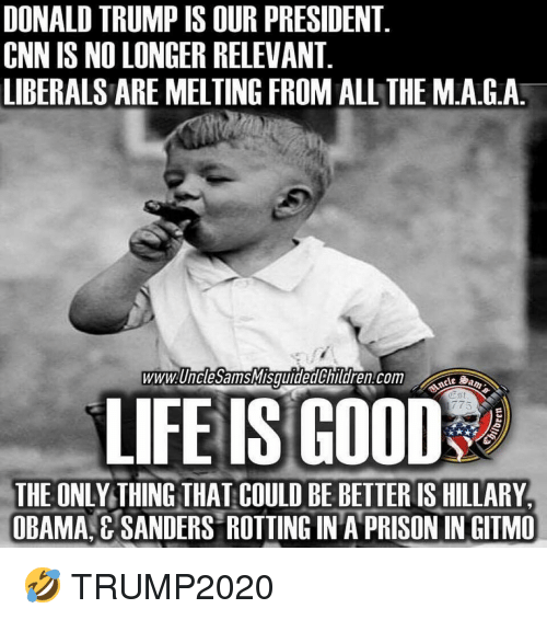 cnn.com, Donald Trump, and Life: DONALD TRUMP IS OUR PRESIDENT.  CNN IS NO LONGER RELEVANT  LIBERALS ARE MELTING FROM ALL THE M.A.G.A  www. UnclesamsMISquidedじnildren:com  Aus  LIFE IS GOOD?  ESt  775  THE ONLY THING THAT COULD BE BETTER IS HILLARY  OBAMA E SANDERS ROTTING IN A PRISON IN GITMO 🤣 TRUMP2020