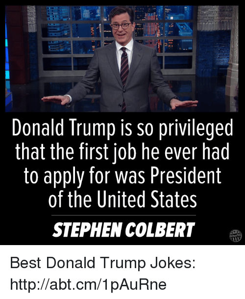 United Stated: Donald Trump is so privileged  that the first job he ever had  to apply for was President  of the United States  STEPHEN COLBERT Best Donald Trump Jokes: http://abt.cm/1pAuRne
