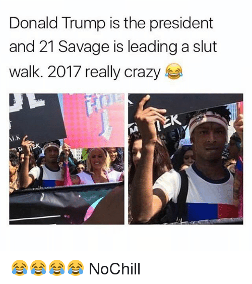 Crazy, Donald Trump, and Funny: Donald Trump is the president  and 21 Savage is leading a slut  Walk 2017 really crazy 😂😂😂😂 NoChill