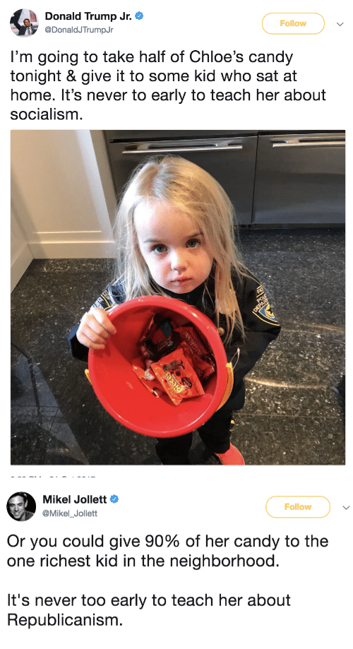 republicanism: Donald Trump Jr.  @DonaldJTrumpJr  Follow  I'm going to take half of Chloe's candy  tonight & give it to some kid who sat at  home. It's never to early to teach her about  socialism   Mikel Jollett Ф  @Mikel_Jollett  Follow  Or you could give 90% of her candy to the  one richest kid in the neighborhood.  It's never too early to teach her about  Republicanism