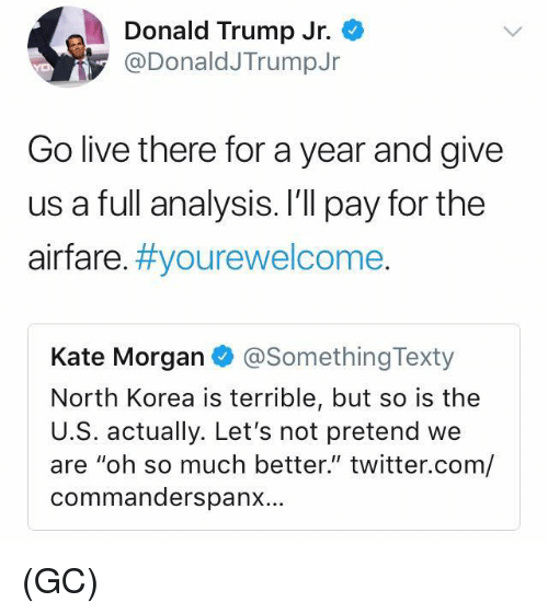 "Donald Trump, Memes, and North Korea: Donald Trump Jr.  @DonaldJTrumpJr  Go live there for a year and give  us a full analysis. I'll pay for the  airfare. #you rewelcome  Kate Morgan @SomethingTexty  North Korea is terrible, but so is the  U.S. actually. Let's not pretend we  are ""oh so much better."" twitter.com/  commanderspanx... (GC)"