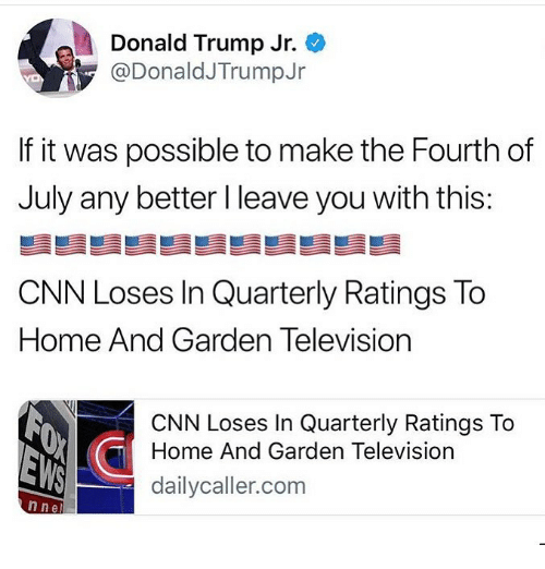 cnn.com, Donald Trump, and Memes: Donald Trump Jr.  @DonaldJTrumpJr  If it was possible to make the Fourth of  July any better I leave you with this:  CNN Loses In Quarterly Ratings To  Home And Garden Television  CNN Loses In Quarterly Ratings To  Home And Garden Television  dailycaller.com  n nel
