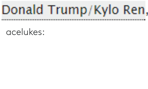 Donald Trump, Gif, and Kylo Ren: Donald Trump/Kylo Ren, acelukes: