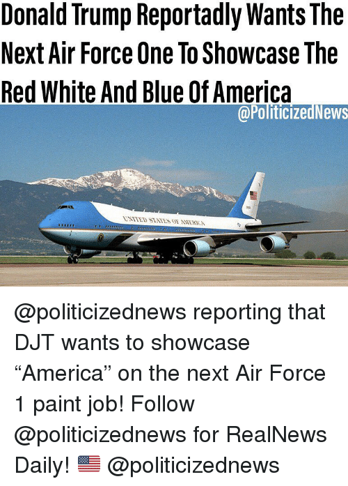 "America, Donald Trump, and Memes: Donald Trump Reportadly Wants The  Next Air Force One To Showcase The  Red White And Blue Of America  @PoliticizedNews @politicizednews reporting that DJT wants to showcase ""America"" on the next Air Force 1 paint job! Follow @politicizednews for RealNews Daily! 🇺🇸 @politicizednews"
