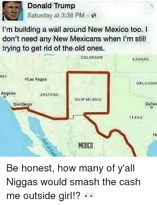 Honestity: Donald Trump  Saturday at 3:38 PM  I'm building a wall around New Mexico too. I  don't need any New Mexicans when I'm still  trying to get rid of the old ones.  COLORADO  KANSAS  NIA  OLas Vegas  OKLAHOM  Angeles  ARIZONA  NEW MEXIEU  Danas  San Di  TEXAS  MERICO Be honest, how many of y'all Niggas would smash the cash me outside girl!? 👀