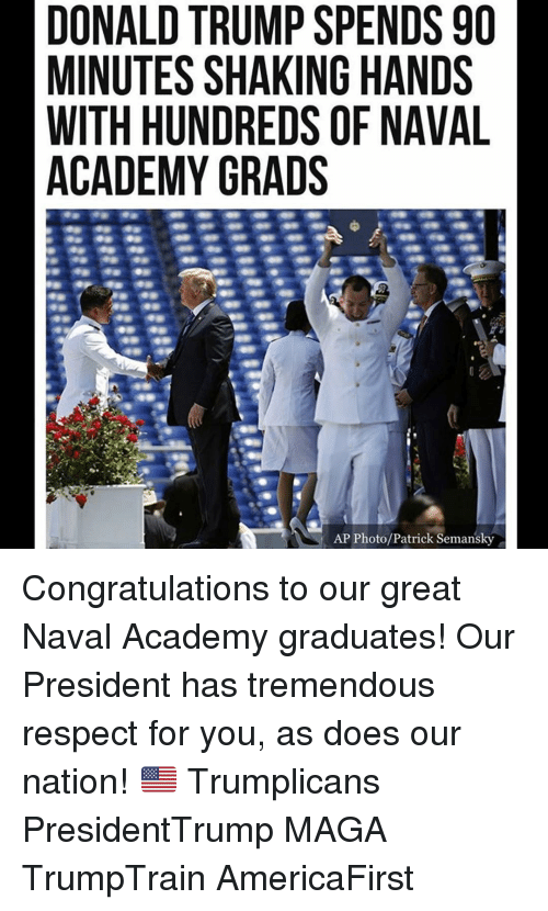 Donald Trump, Memes, and Respect: DONALD TRUMP SPENDS 90  MINUTES SHAKING HANDS  WITH HUNDREDS OF NAVAL  ACADEMY GRADS  AP Photo/Patrick Semansky Congratulations to our great Naval Academy graduates! Our President has tremendous respect for you, as does our nation! 🇺🇸 Trumplicans PresidentTrump MAGA TrumpTrain AmericaFirst