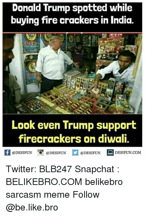 """Trump Support: Donald Trump spotted while  buying fire crackers in India.  Look even Trump support  firecrackers on diwali,  @DESIFUN """"O. @DESIFUN  @DESIFUN DESIFUN.COM Twitter: BLB247 Snapchat : BELIKEBRO.COM belikebro sarcasm meme Follow @be.like.bro"""
