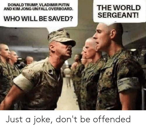 Donald Trump, Fall, and Kim Jong-Un: DONALD TRUMP, VLADIMIR PUTIN  AND KIM JONG-UN FALL OVERBOARD.  THE WORLD  SERGEANT!  WHO WILL BE SAVED? Just a joke, don't be offended