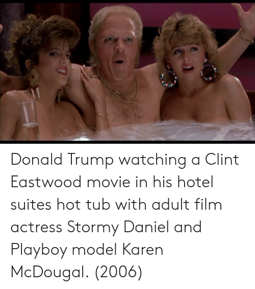 Donald Trump, Hotel, and Movie: Donald Trump watching a Clint Eastwood movie in his hotel suites hot tub with adult film actress Stormy Daniel and Playboy model Karen McDougal. (2006)