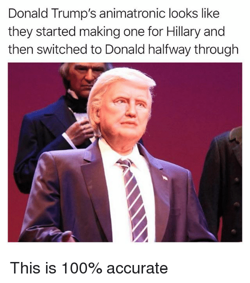 Anaconda, Funny, and One: Donald Trump's animatronic looks like  they started making one for Hillary and  then switched to Donald halfway through This is 100% accurate