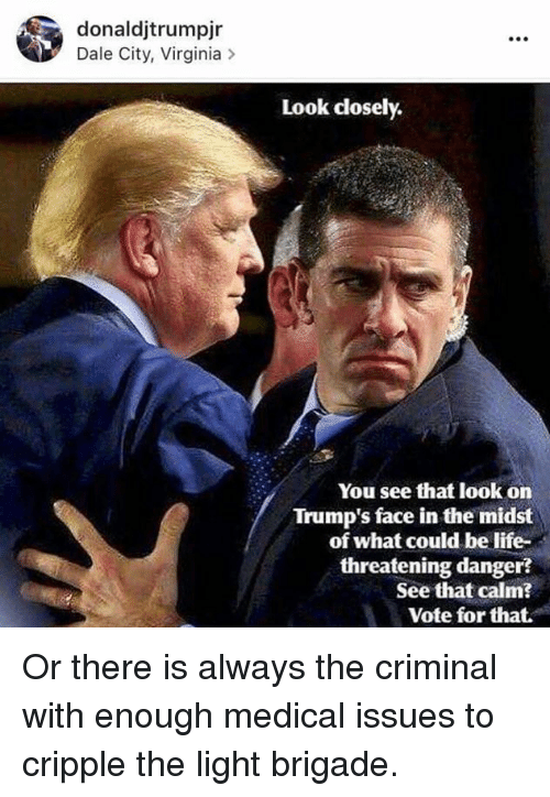 Trump Face: donaldjtrumpjr  Dale City, Virginia  Look closely.  You see that look on  Trump's face in the midst  of what could be life-  threatening danger  See that calm?  Vote for that. Or there is always the criminal with enough medical issues to cripple the light brigade.