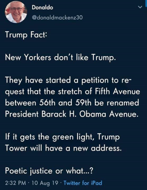barack: Donaldo  @donaldmackenz30  Trump Fact  New Yorkers don't like Trump.  They have started a petition to re-  quest that the stretch of Fifth Avenue  between 56th and 59th be renamed  President Barack H. Obama Avenue.  If it gets the green light, Trump  Tower will have a new address  Poetic justice or what...?  2:32 PM 10 Aug 19 Twitter for iPad