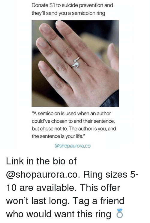 """Life, Link, and Suicide: Donate $1 to suicide prevention and  they'll send you a semicolon ring  """"A semicolon is used when an author  could've chosen to end their sentence,  but chose not to. The author is you, and  the sentence is your life.""""  @shopaurora.co Link in the bio of @shopaurora.co. Ring sizes 5-10 are available. This offer won't last long. Tag a friend who would want this ring 💍"""