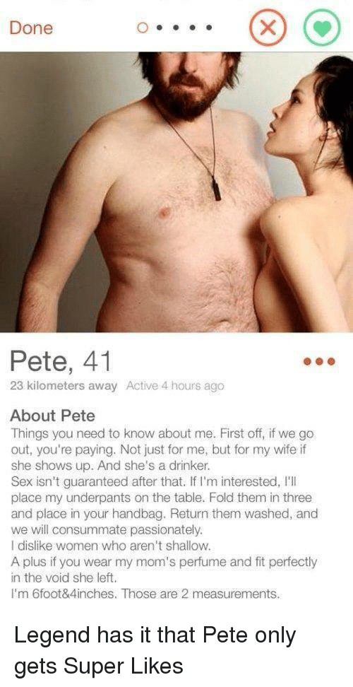 Moms, Sex, and Women: Done  Pete, 41  23 kilometers away Active 4 hours ago  About Pete  Things you need to know about me. First off, if we go  out, you're paying. Not just for me, but for my wife if  she shows up. And she's a drinker.  Sex isn't guaranteed after that. If I'm interested, I'I  place my underpants on the table. Fold them in three  and place in your handbag. Return them washed, and  we will consummate passionately.  I dislike women who aren't shallow.  A plus if you wear my mom's perfume and fit perfectly  in the void she left.  I'm 6foot&4inches. Those are 2 measurements. Legend has it that Pete only gets Super Likes