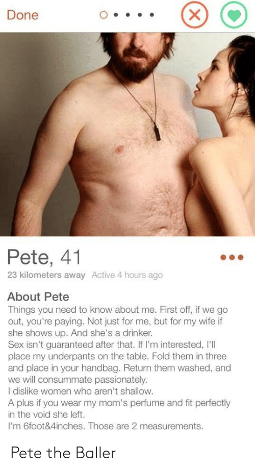 Me First: Done  Pete, 41  23 kilometers away Active 4 hours ago  About Pete  Things you need to know about me. First off, if we go  out, you're paying. Not just for me, but for my wife if  she shows up. And she's a drinker.  Sex isn't guaranteed after that. If I'm interested, I'll  place my underpants on the table. Fold them in three  and place in your handbag. Return them washed, and  we will consummate passionately.  I dislike women who aren't shallow.  A plus if you wear my mom's perfume and fit perfectly  in the void she left.  I'm 6foot&4inches. Those are 2 measurements. Pete the Baller
