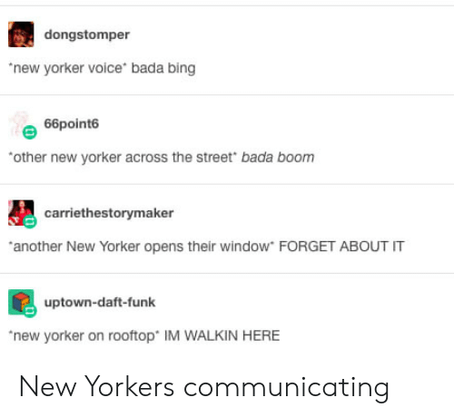 Walkin: dongstomper  new yorker voice bada bing  66point6  other new yorker across the street bada boonm  carriethestorymaker  another New Yorker opens their window FORGET ABOUT IT  uptown-daft-funk  new yorker on rooftop IM WALKIN HERE New Yorkers communicating